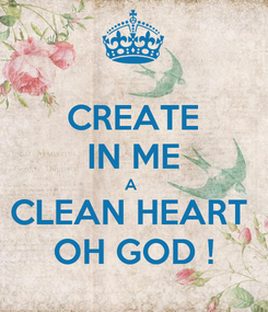 Poster: CREATE IN ME A  CLEAN HEART  OH GOD !