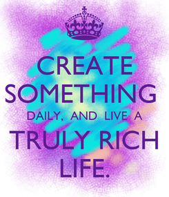 Poster: CREATE SOMETHING  DAILY,  AND  LIVE  A TRULY RICH LIFE.