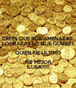Poster: CREES QUE POR AMENAZAR  LOGRARAS LO QUE QUIERES QUIEN RÍE ULTIMO RÍE MEJOR ILUSA!!!!!!