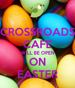 Poster: CROSSROADS CAFE WILL BE OPEN ON EASTER