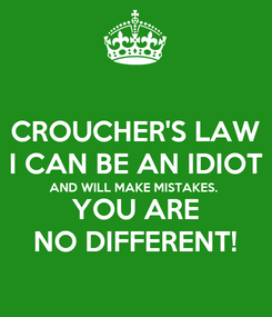 Poster: CROUCHER'S LAW I CAN BE AN IDIOT AND WILL MAKE MISTAKES. YOU ARE NO DIFFERENT!