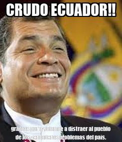 Poster: CRUDO ECUADOR!! gracias por ayudarme a distraer al pueblo de los verdaderos problemas del pais.