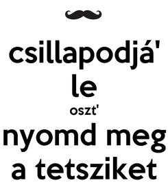 Poster: csillapodjá' le oszt' nyomd meg a tetsziket