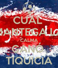 Poster: CUAL  MANTEGA LA CALMA GANÓ  TIQUICIA