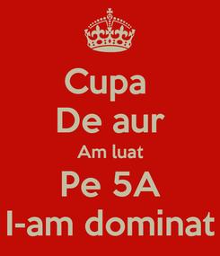 Poster: Cupa  De aur Am luat Pe 5A I-am dominat