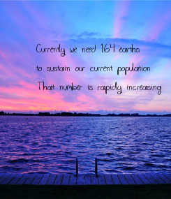 Poster: Currently we need 1.64 earths   to sustain our current population That number is rapidly increasing