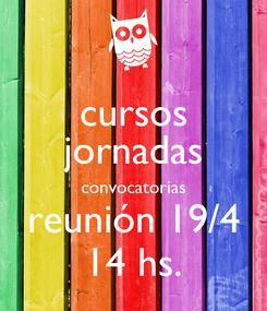 Poster: cursos jornadas convocatorias reunión 19/4 14 hs.