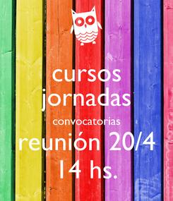 Poster: cursos jornadas convocatorias reunión 20/4 14 hs.