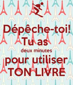 Poster: Dépêche-toi! Tu as  deux minutes pour utiliser TON LIVRE