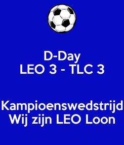 Poster: D-Day LEO 3 - TLC 3  Kampioenswedstrijd Wij zijn LEO Loon