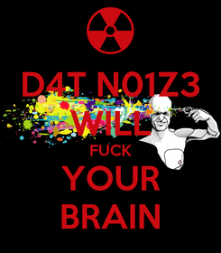 Poster: D4T N01Z3 WILL FUCK YOUR BRAIN