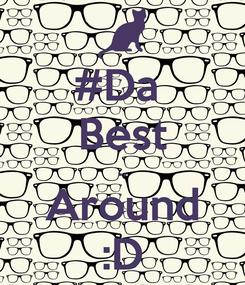 Poster: #Da  Best .. Around :D