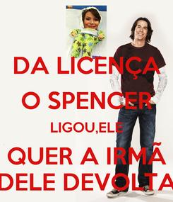 Poster: DA LICENÇA O SPENCER LIGOU,ELE QUER A IRMÃ DELE DEVOLTA