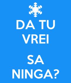 Poster: DA TU VREI  SA NINGA?