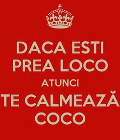 Poster: DACA ESTI PREA LOCO ATUNCI TE CALMEAZĂ COCO