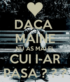 Poster: DACA  MAINE NU AS MAI FI  CUI I-AR PASA ? ? ?