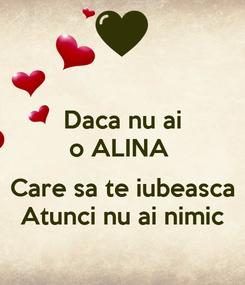 Poster: Daca nu ai o ALINA   Care sa te iubeasca Atunci nu ai nimic