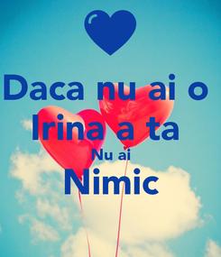 Poster: Daca nu ai o  Irina a ta  Nu ai Nimic