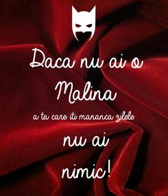 Poster: Daca nu ai o  Malina a ta care iti mananca zilele nu ai  nimic!
