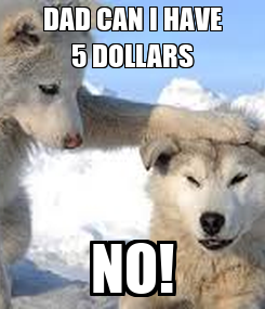 Poster: DAD CAN I HAVE 5 DOLLARS NO!