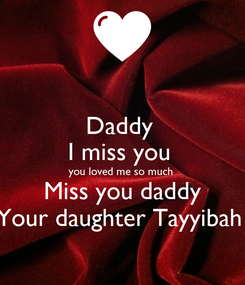 Poster: Daddy  I miss you  you loved me so much  Miss you daddy Your daughter Tayyibah