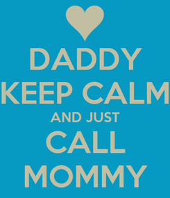 Poster: DADDY KEEP CALM AND JUST CALL MOMMY