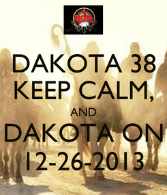 Poster: DAKOTA 38 KEEP CALM, AND DAKOTA ON 12-26-2013
