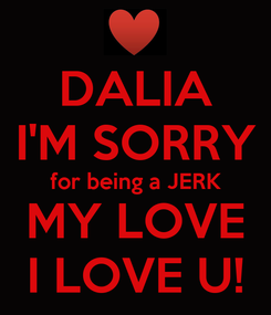 Poster: DALIA I'M SORRY for being a JERK MY LOVE I LOVE U!