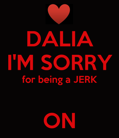 Poster: DALIA I'M SORRY for being a JERK  ON