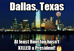 Poster: Dallas, Texas At least Houston hasn't KILLED a President!