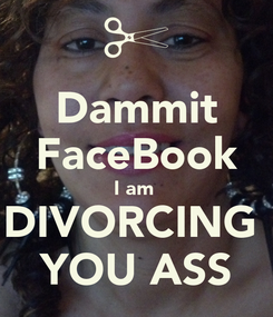Poster: Dammit FaceBook I am  DIVORCING  YOU ASS