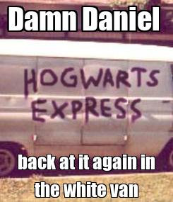 Poster: Damn Daniel  back at it again in the white van