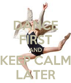 Poster: DANCE FIRST AND KEEP CALM LATER
