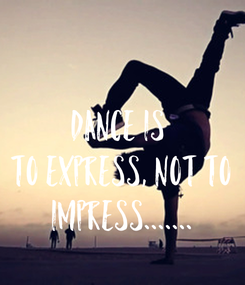 Poster: Dance is  To EXPRESS, Not To IMPRESS.......