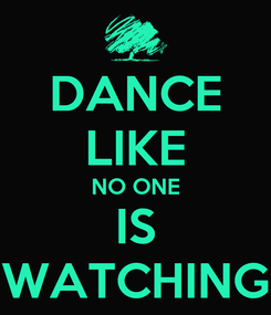 Poster: DANCE LIKE NO ONE IS WATCHING