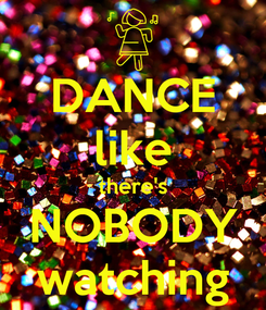Poster: DANCE like there's NOBODY watching