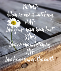 Poster: DANCE When no one is watching. LOVE  Like you've never been hurt SING Like no one is listening. LIVE Like heaven is on the earth.