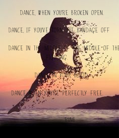 Poster:     Dance, when you're broken open.
