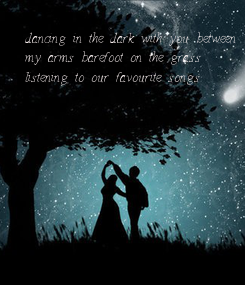 Poster: dancing in the dark with you between my arms barefoot on the grass listening to our favourite songs