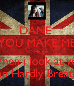 Poster: DANE  YOU MAKE ME SO Happy When i look at you I Can Hardly Breathe...