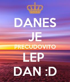 Poster: DANES JE PRECUDOVITO LEP  DAN :D