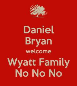 Poster: Daniel Bryan welcome Wyatt Family No No No