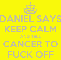 Poster: DANIEL SAYS KEEP CALM AND TELL CANCER TO FUCK OFF