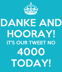 Poster: DANKE AND HOORAY! IT'S OUR TWEET NO 4000 TODAY!