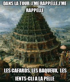 Poster: DANS LA TOUR  J'ME RAPPELLE,J'ME RAPPELLE  LES CAFARDS, LES BAQUEUX,  LES IENTS-CLI A LA PELLE