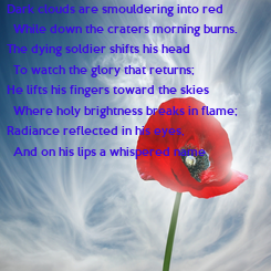 Poster: Dark clouds are smouldering into red   While down the craters morning burns. The dying soldier shifts his head   To watch the glory that returns; He lifts his fingers toward the