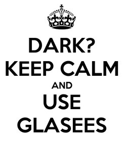 Poster: DARK? KEEP CALM AND USE GLASEES