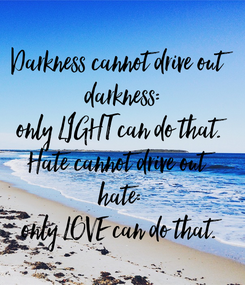 Poster: Darkness cannot drive out  darkness: only LIGHT can do that. Hate cannot drive out  hate: only LOVE can do that.