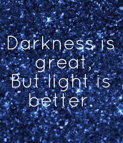 Poster: Darkness is  great, But light is  better.