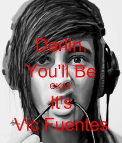 Poster: Darlin, You'll Be OKAY It's Vic Fuentes